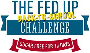 The FED UP Back to School Challenge is a national campaign to break loose from the sugar industry's powerful grip – with a particular focus on kids and schools! We're asking kids, schools, parents and communities to join us in going sugar free for 10 days.